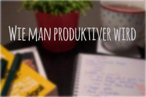 Wie man produktiver wird