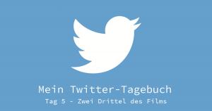 Twitter Tagebuch Tag 5 - Zwei Drittel des Films